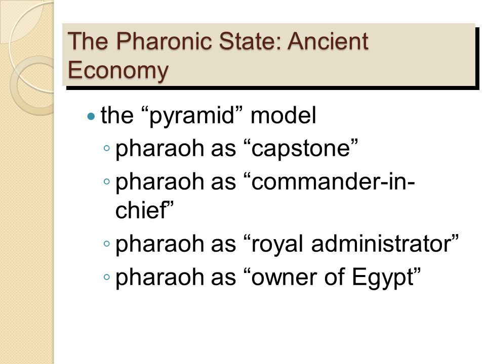 "The Pharonic State: Ancient Economy the ""pyramid"" model ◦ pharaoh as ""capstone"" ◦ pharaoh as ""commander-in- chief"" ◦ pharaoh as ""royal administrator"""
