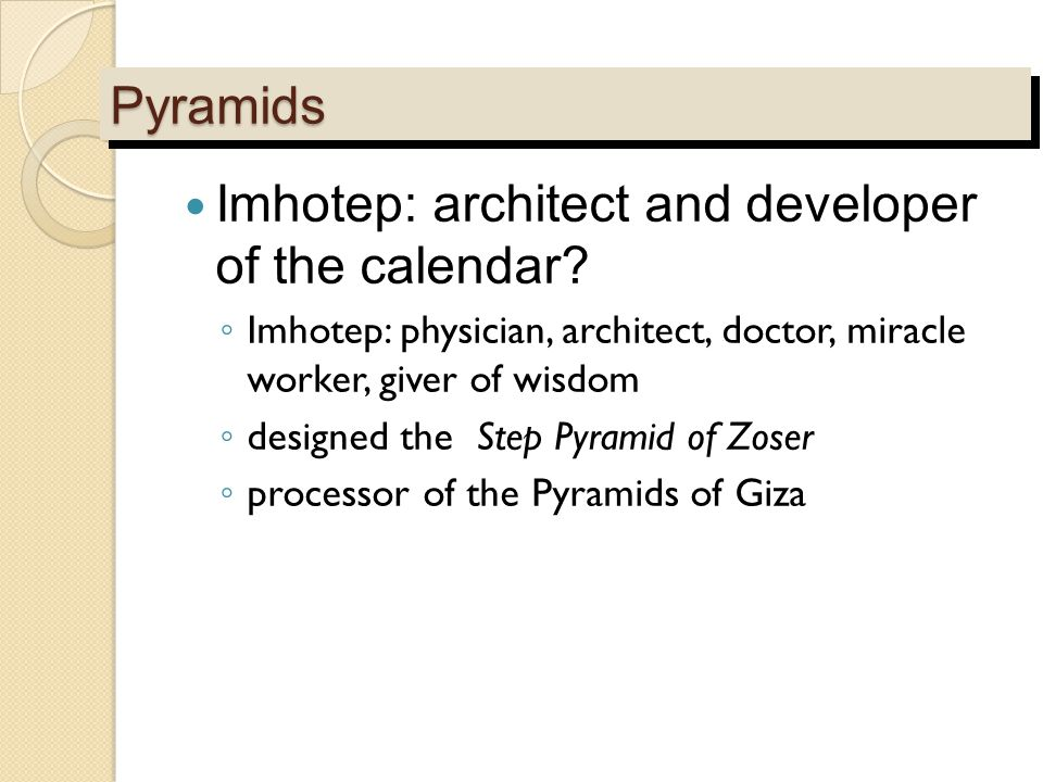 PyramidsPyramids Imhotep: architect and developer of the calendar? ◦ Imhotep: physician, architect, doctor, miracle worker, giver of wisdom ◦ designed