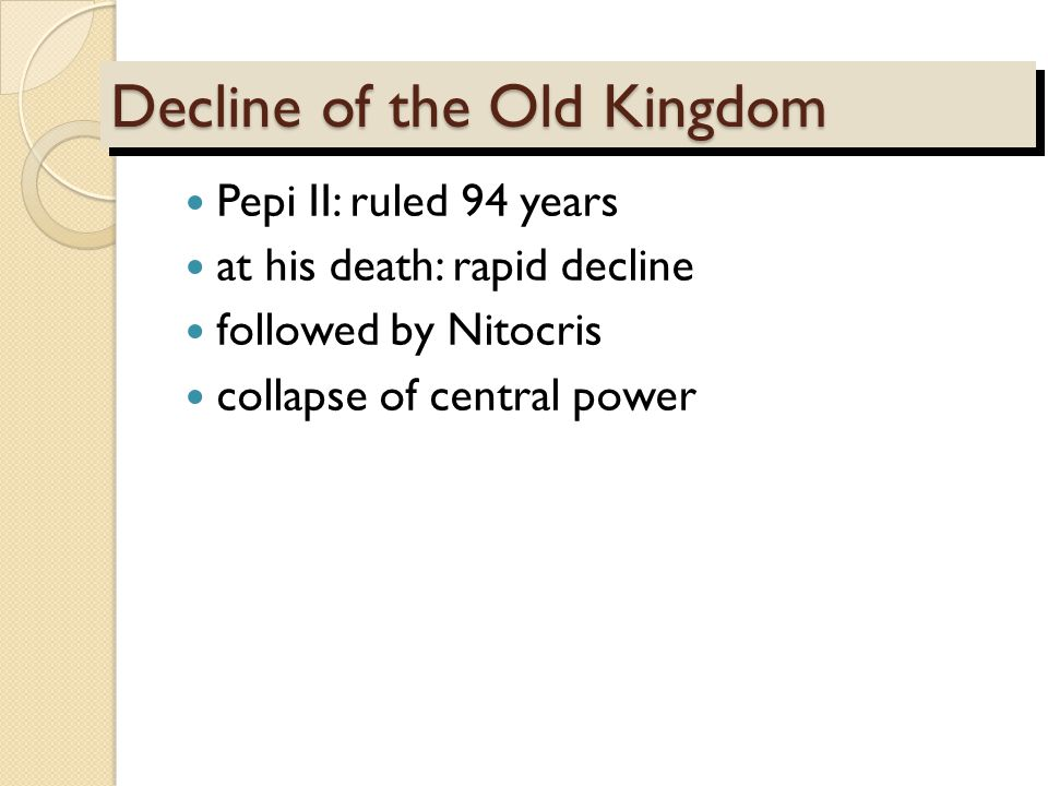 Decline of the Old Kingdom Pepi II: ruled 94 years at his death: rapid decline followed by Nitocris collapse of central power
