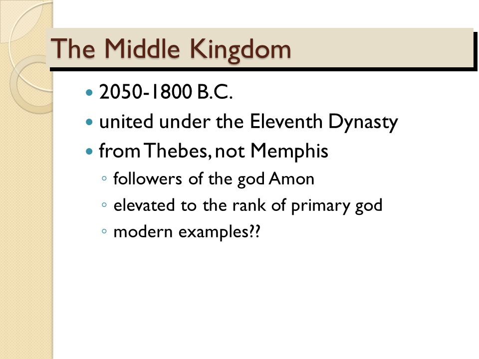 The Middle Kingdom 2050-1800 B.C. united under the Eleventh Dynasty from Thebes, not Memphis ◦ followers of the god Amon ◦ elevated to the rank of pri