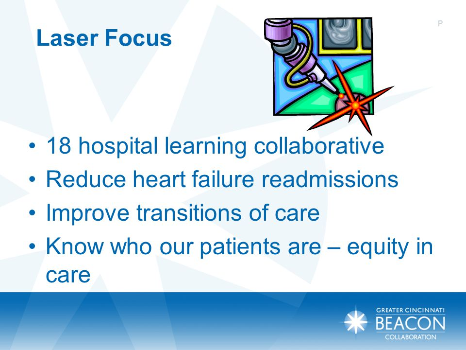 Laser Focus 18 hospital learning collaborative Reduce heart failure readmissions Improve transitions of care Know who our patients are – equity in car