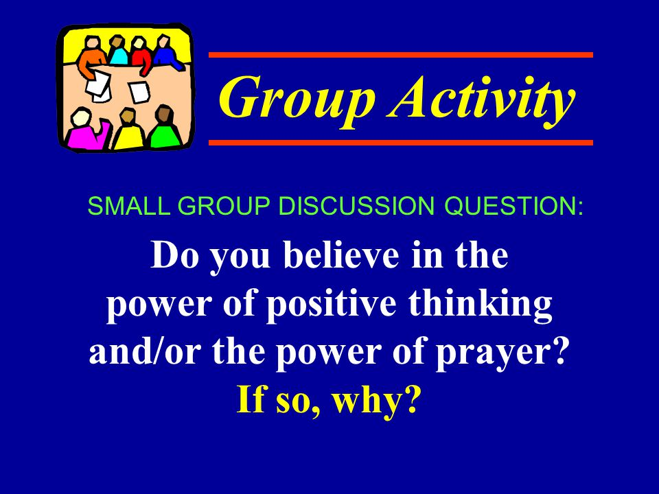 Group Activity Do you believe in the power of positive thinking and/or the power of prayer.