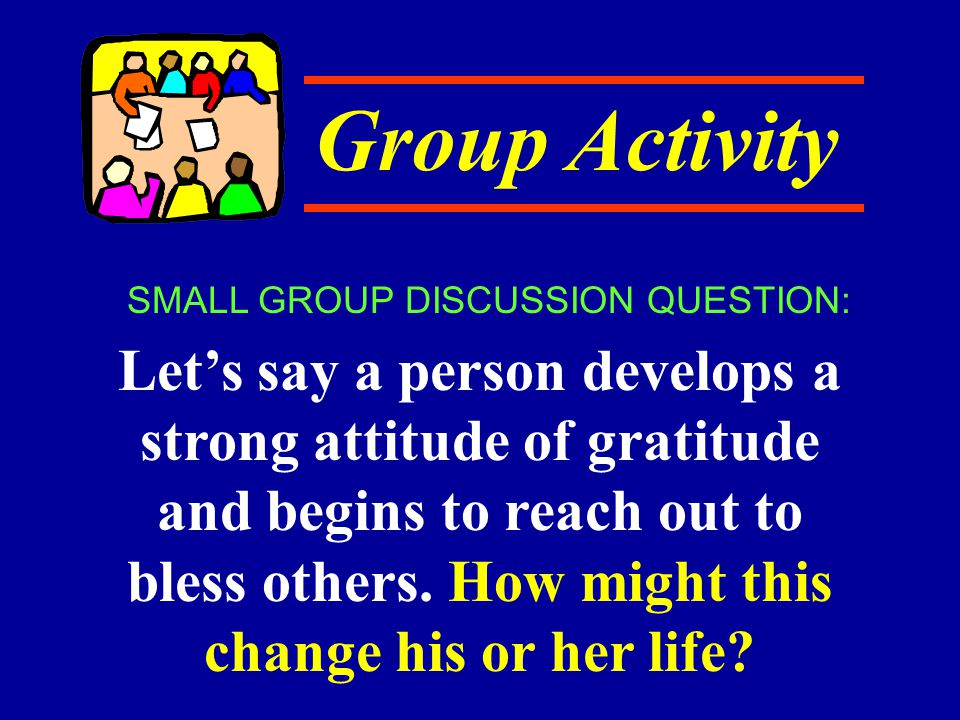 Group Activity Let's say a person develops a strong attitude of gratitude and begins to reach out to bless others. How might this change his or her li