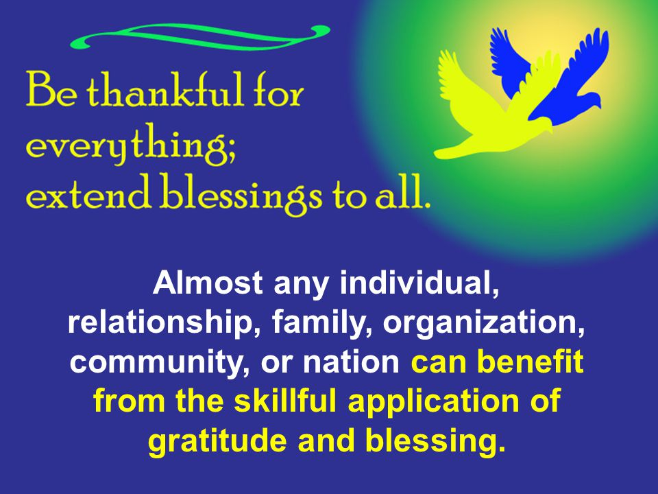 Almost any individual, relationship, family, organization, community, or nation can benefit from the skillful application of gratitude and blessing.
