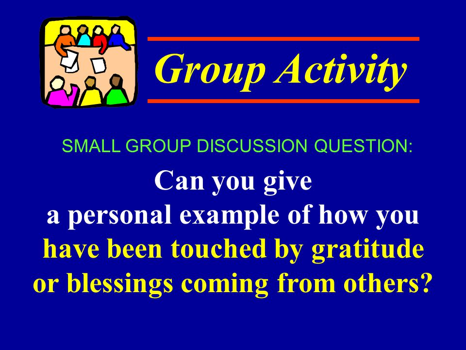 Group Activity Can you give a personal example of how you have been touched by gratitude or blessings coming from others? SMALL GROUP DISCUSSION QUEST