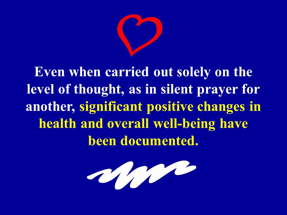 Even when carried out solely on the level of thought, as in silent prayer for another, significant positive changes in health and overall well-being have been documented.