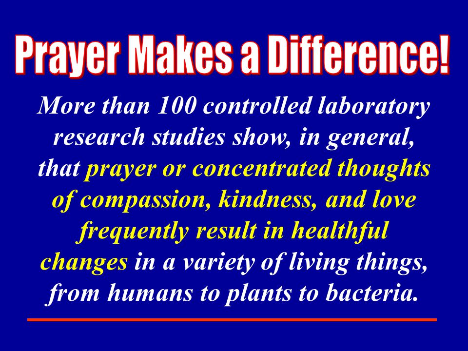 More than 100 controlled laboratory research studies show, in general, that prayer or concentrated thoughts of compassion, kindness, and love frequently result in healthful changes in a variety of living things, from humans to plants to bacteria.