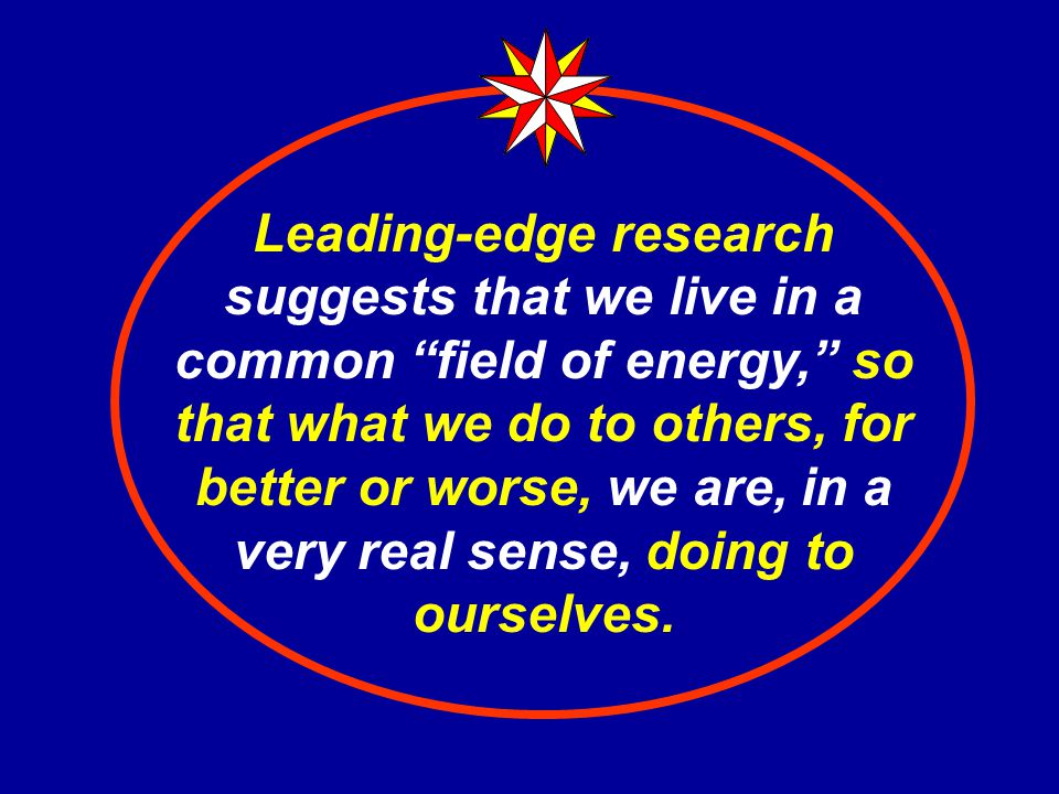 Leading-edge research suggests that we live in a common field of energy, so that what we do to others, for better or worse, we are, in a very real sense, doing to ourselves.