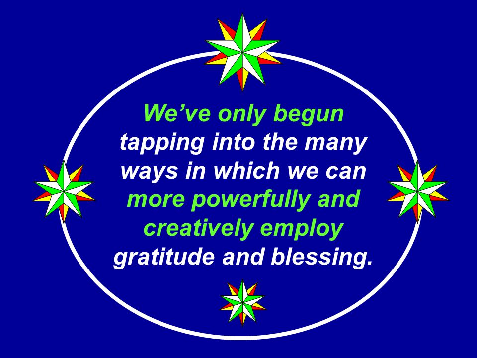 We've only begun tapping into the many ways in which we can more powerfully and creatively employ gratitude and blessing.