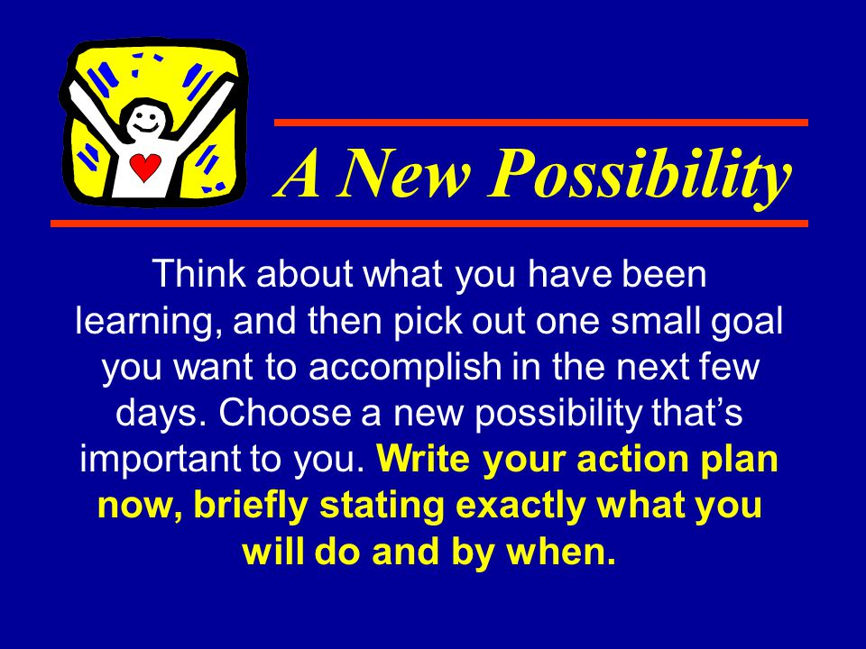 Think about what you have been learning, and then pick out one small goal you want to accomplish in the next few days.