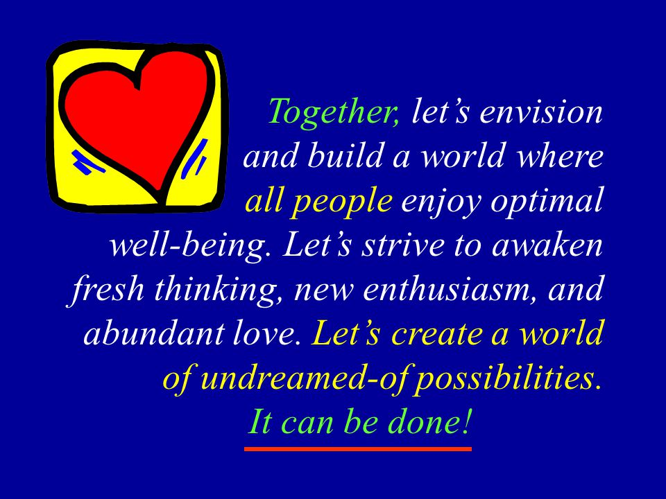 Together, let's envision and build a world where all people enjoy optimal well-being. Let's strive to awaken fresh thinking, new enthusiasm, and abund
