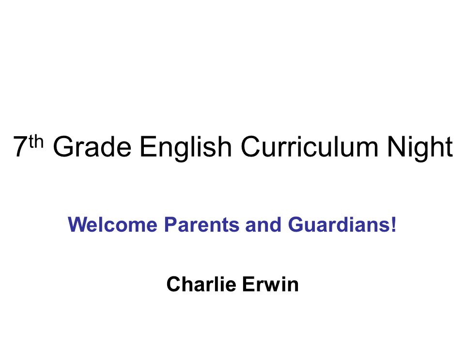 7 th Grade English Curriculum Night Welcome Parents and Guardians! Charlie Erwin