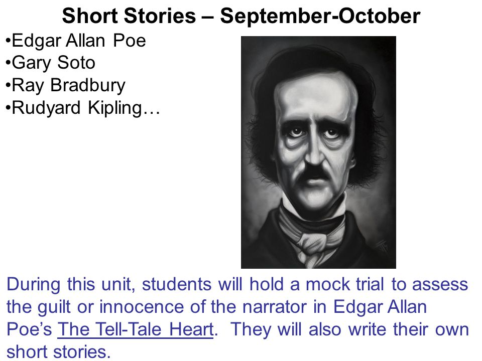Short Stories – September-October Edgar Allan Poe Gary Soto Ray Bradbury Rudyard Kipling… During this unit, students will hold a mock trial to assess the guilt or innocence of the narrator in Edgar Allan Poe's The Tell-Tale Heart.