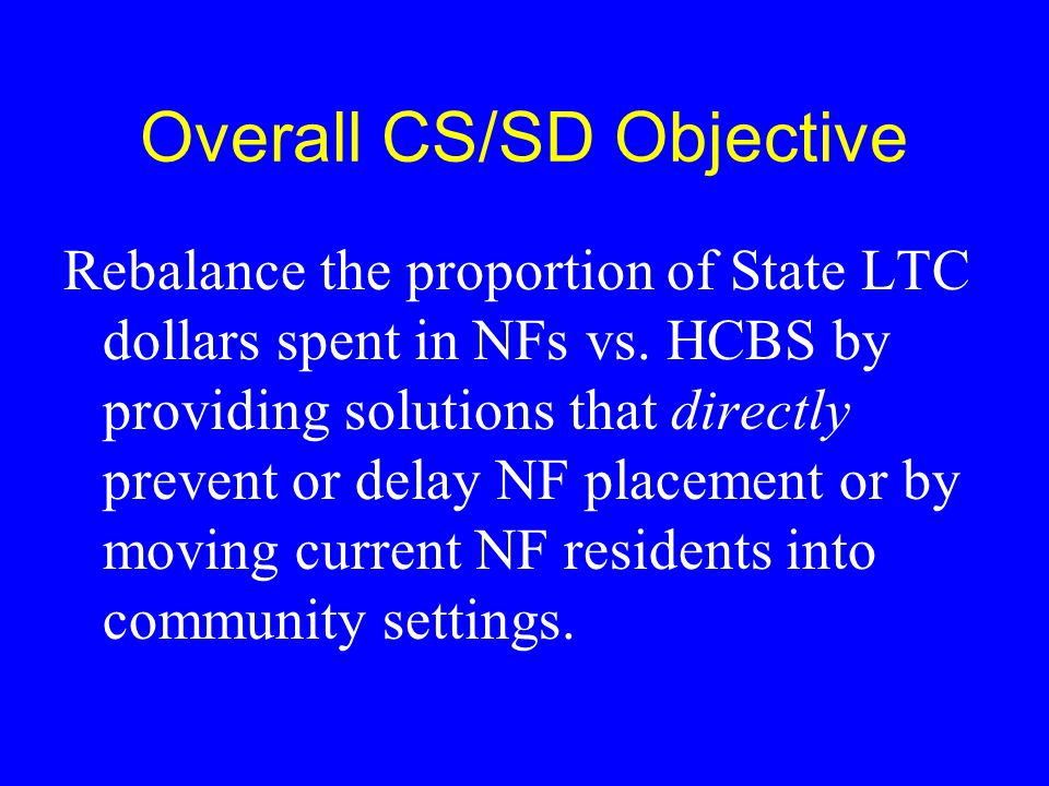 Overall CS/SD Objective Rebalance the proportion of State LTC dollars spent in NFs vs. HCBS by providing solutions that directly prevent or delay NF p