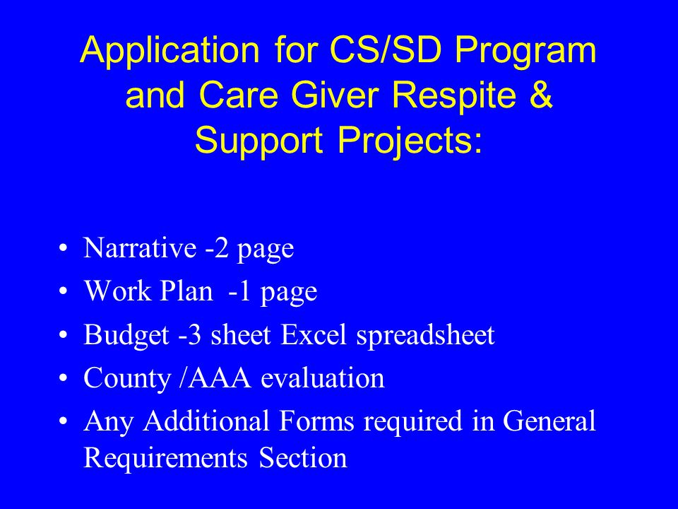 Application for CS/SD Program and Care Giver Respite & Support Projects: Narrative -2 page Work Plan -1 page Budget -3 sheet Excel spreadsheet County
