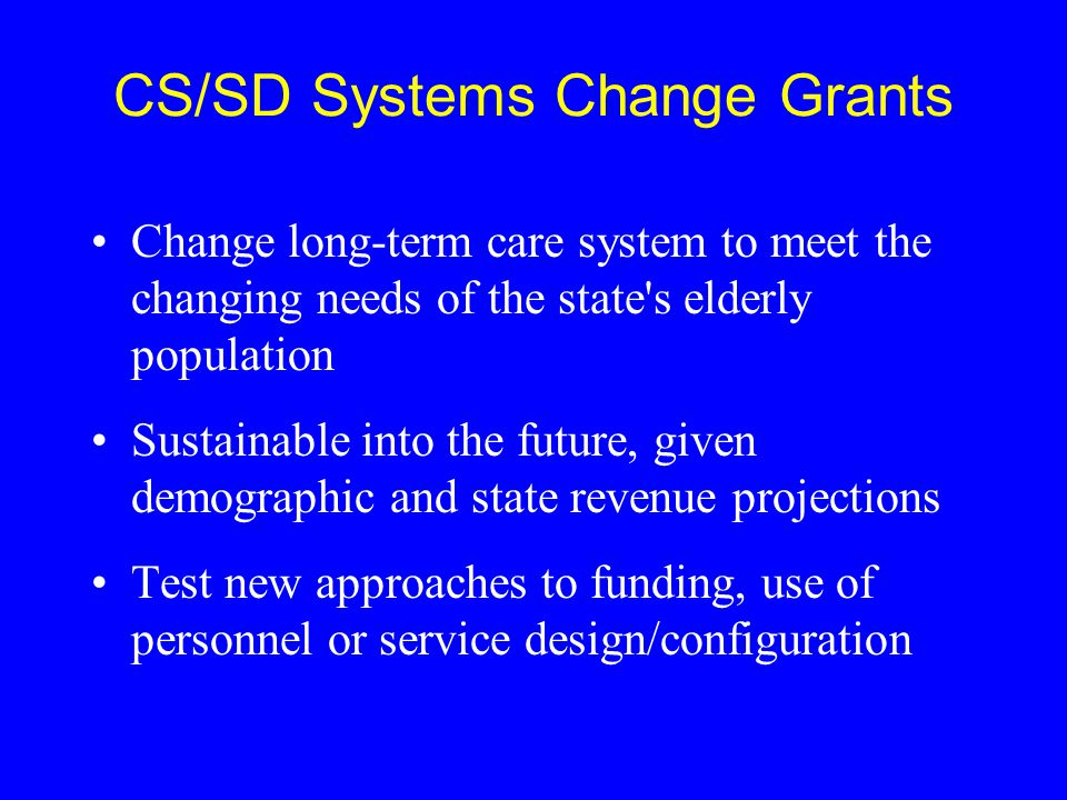 CS/SD Systems Change Grants Change long-term care system to meet the changing needs of the state's elderly population Sustainable into the future, giv