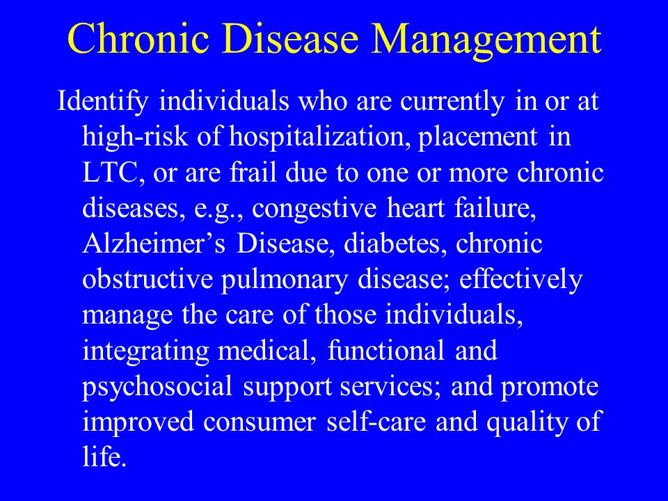 Chronic Disease Management Identify individuals who are currently in or at high-risk of hospitalization, placement in LTC, or are frail due to one or