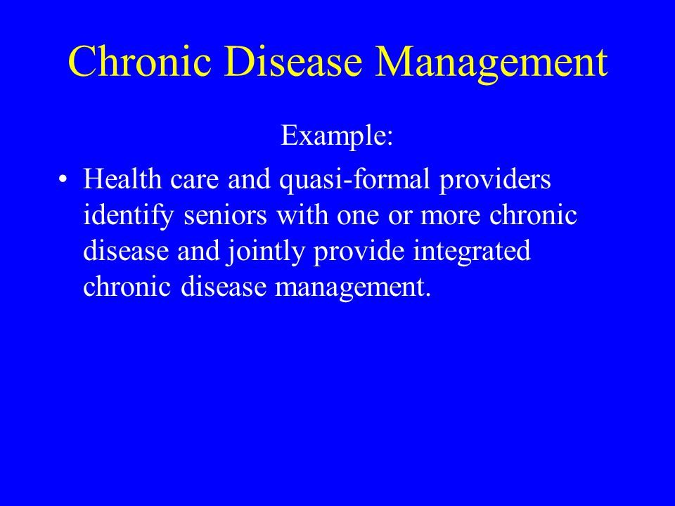 Chronic Disease Management Example: Health care and quasi-formal providers identify seniors with one or more chronic disease and jointly provide integ