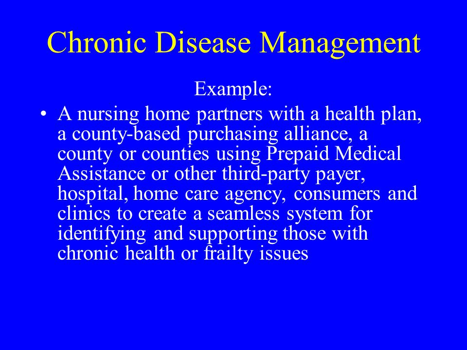 Chronic Disease Management Example: A nursing home partners with a health plan, a county-based purchasing alliance, a county or counties using Prepaid