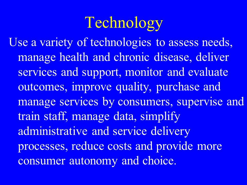 Technology Use a variety of technologies to assess needs, manage health and chronic disease, deliver services and support, monitor and evaluate outcom