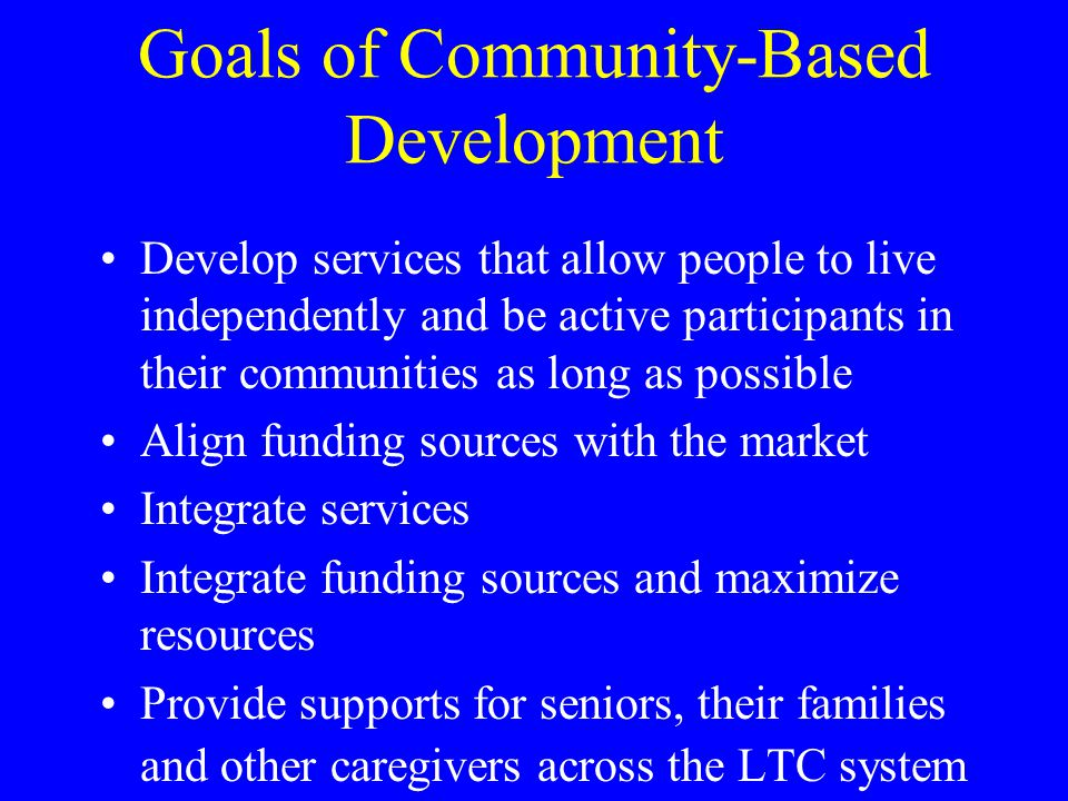 Goals of Community-Based Development Develop services that allow people to live independently and be active participants in their communities as long