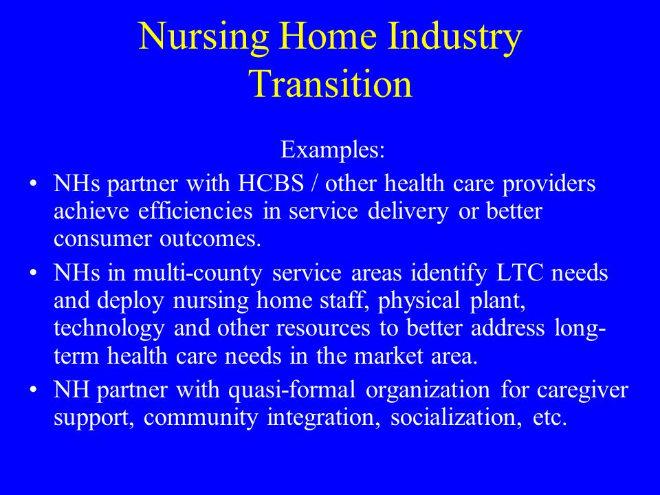 Nursing Home Industry Transition Examples: NHs partner with HCBS / other health care providers achieve efficiencies in service delivery or better cons