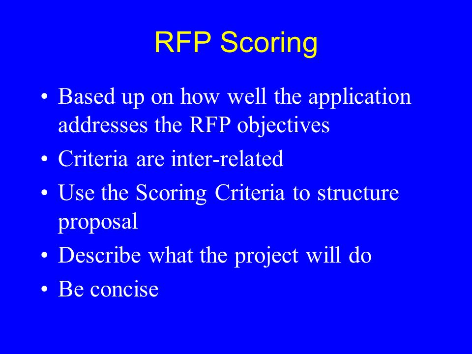 RFP Scoring Based up on how well the application addresses the RFP objectives Criteria are inter-related Use the Scoring Criteria to structure proposa