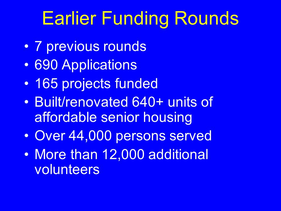 Earlier Funding Rounds 7 previous rounds 690 Applications 165 projects funded Built/renovated 640+ units of affordable senior housing Over 44,000 pers