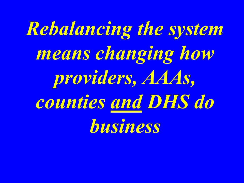 Rebalancing the system means changing how providers, AAAs, counties and DHS do business