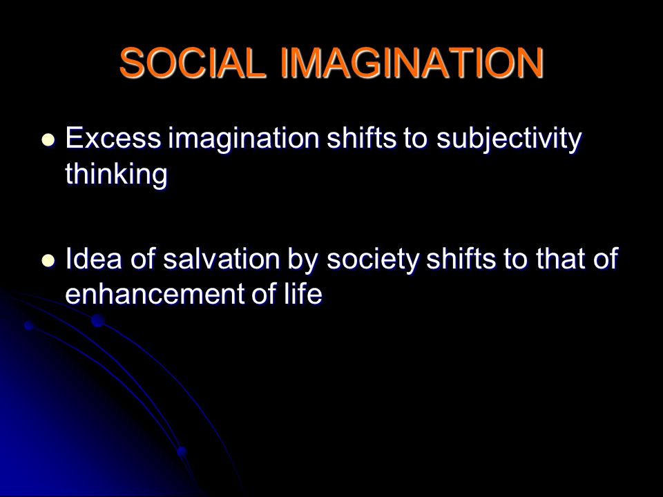 SOCIAL IMAGINATION Excess imagination shifts to subjectivity thinking Excess imagination shifts to subjectivity thinking Idea of salvation by society shifts to that of enhancement of life Idea of salvation by society shifts to that of enhancement of life