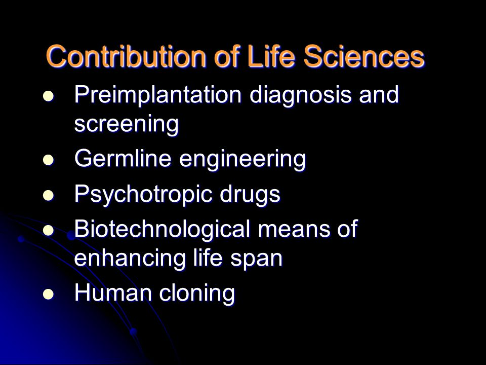 Contribution of Life Sciences Preimplantation diagnosis and screening Preimplantation diagnosis and screening Germline engineering Germline engineering Psychotropic drugs Psychotropic drugs Biotechnological means of enhancing life span Biotechnological means of enhancing life span Human cloning Human cloning
