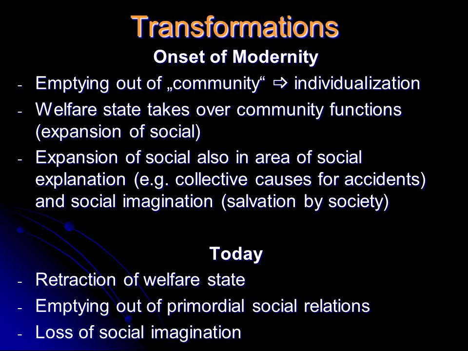 "TransformationsTransformations Onset of Modernity - Emptying out of ""community  individualization - Welfare state takes over community functions (expansion of social) - Expansion of social also in area of social explanation (e.g."