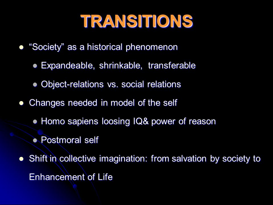 TRANSITIONSTRANSITIONS Society as a historical phenomenon Society as a historical phenomenon Expandeable, shrinkable, transferable Expandeable, shrinkable, transferable Object-relations vs.