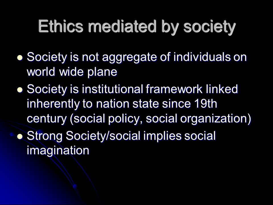 Ethics mediated by society Society is not aggregate of individuals on world wide plane Society is not aggregate of individuals on world wide plane Society is institutional framework linked inherently to nation state since 19th century (social policy, social organization) Society is institutional framework linked inherently to nation state since 19th century (social policy, social organization) Strong Society/social implies social imagination Strong Society/social implies social imagination