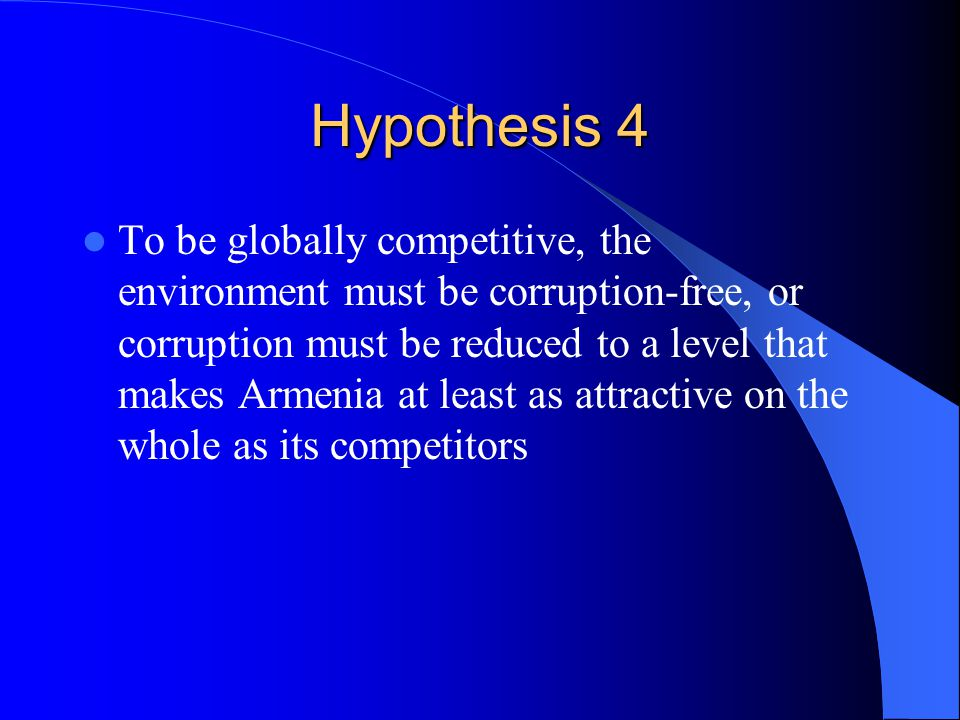 Hypothesis 4 To be globally competitive, the environment must be corruption-free, or corruption must be reduced to a level that makes Armenia at least as attractive on the whole as its competitors