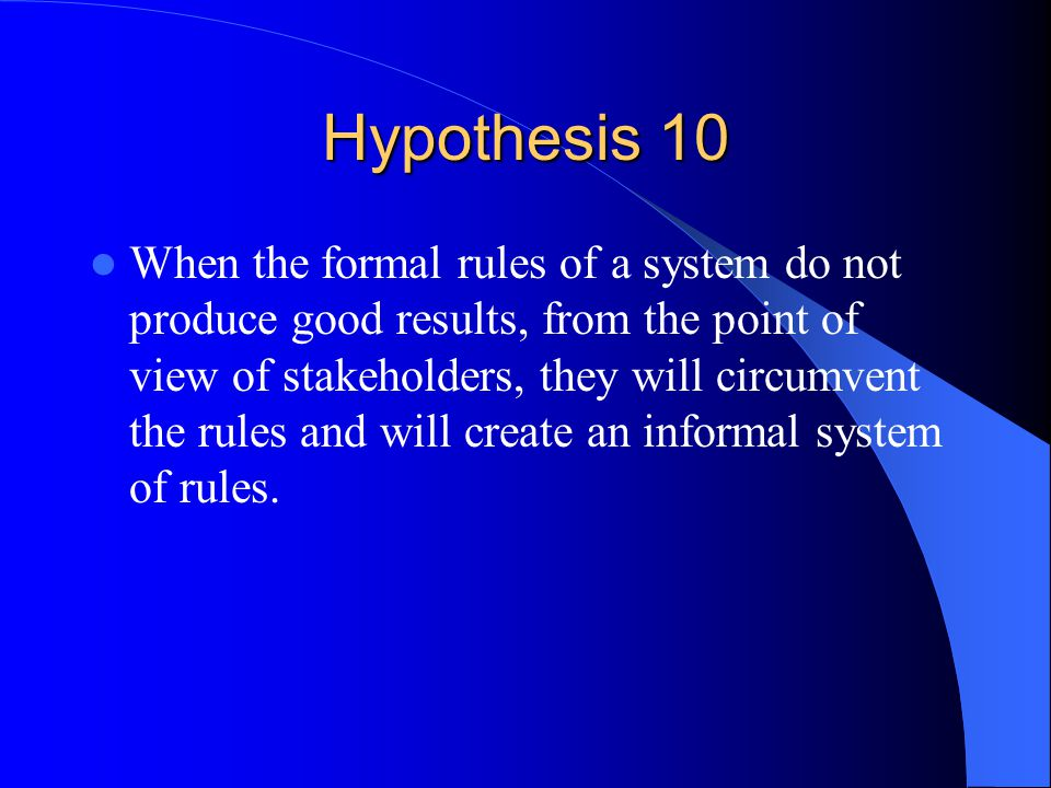 Hypothesis 10 When the formal rules of a system do not produce good results, from the point of view of stakeholders, they will circumvent the rules and will create an informal system of rules.