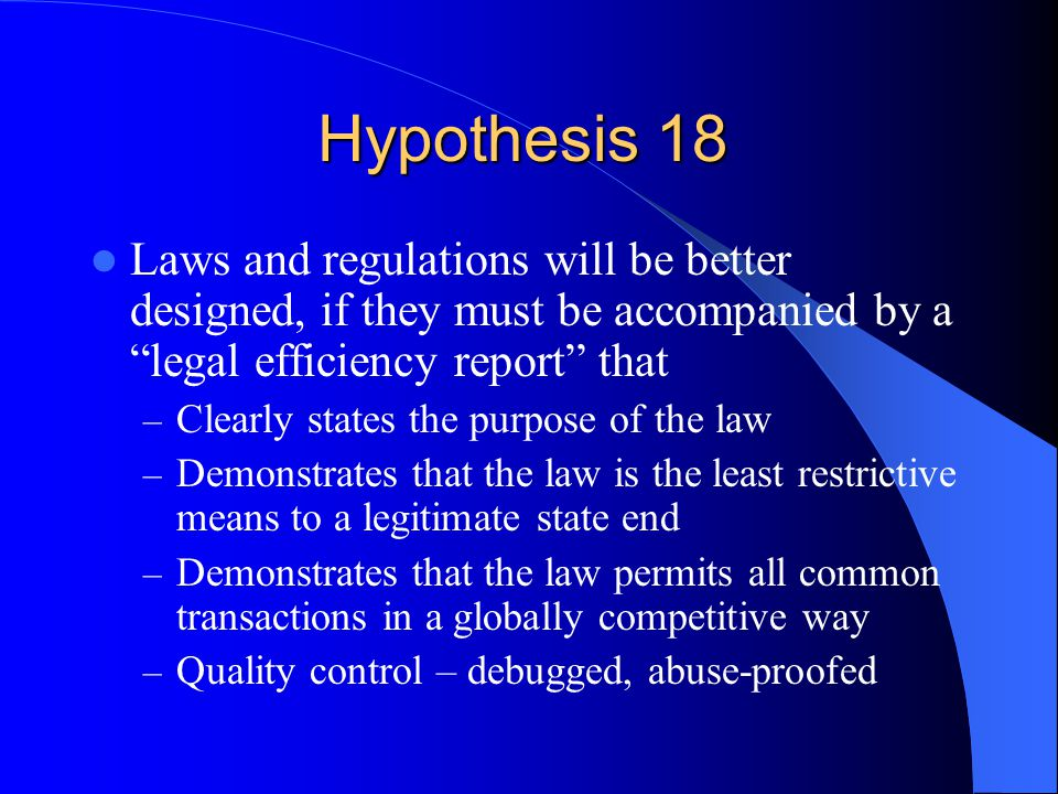 Hypothesis 18 Laws and regulations will be better designed, if they must be accompanied by a legal efficiency report that – Clearly states the purpose of the law – Demonstrates that the law is the least restrictive means to a legitimate state end – Demonstrates that the law permits all common transactions in a globally competitive way – Quality control – debugged, abuse-proofed