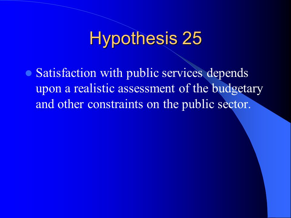 Hypothesis 25 Satisfaction with public services depends upon a realistic assessment of the budgetary and other constraints on the public sector.