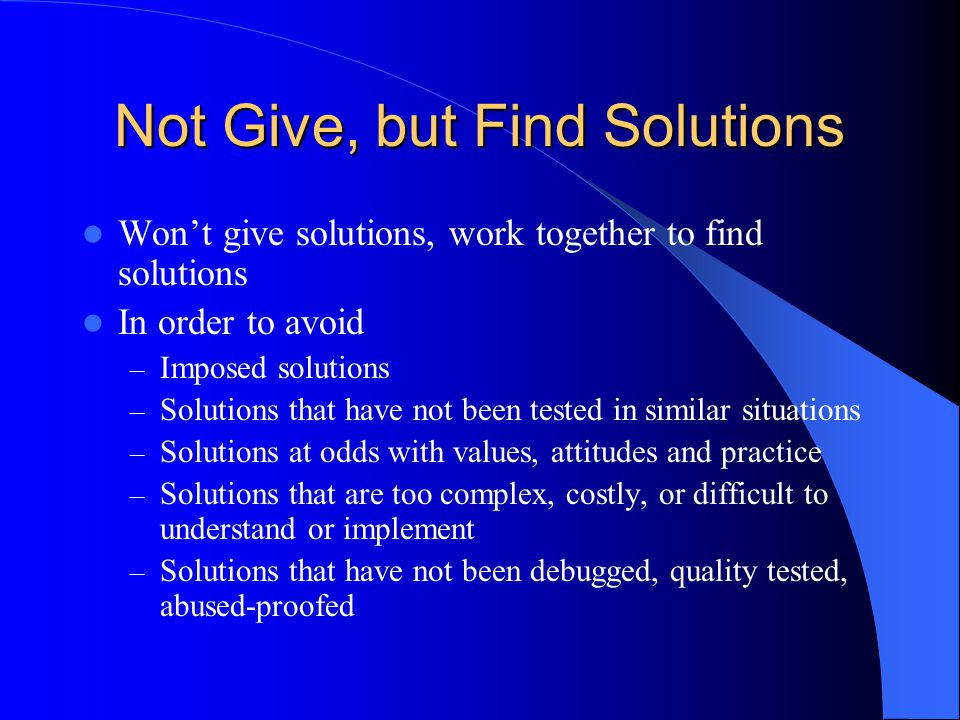 Not Give, but Find Solutions Won't give solutions, work together to find solutions In order to avoid – Imposed solutions – Solutions that have not been tested in similar situations – Solutions at odds with values, attitudes and practice – Solutions that are too complex, costly, or difficult to understand or implement – Solutions that have not been debugged, quality tested, abused-proofed