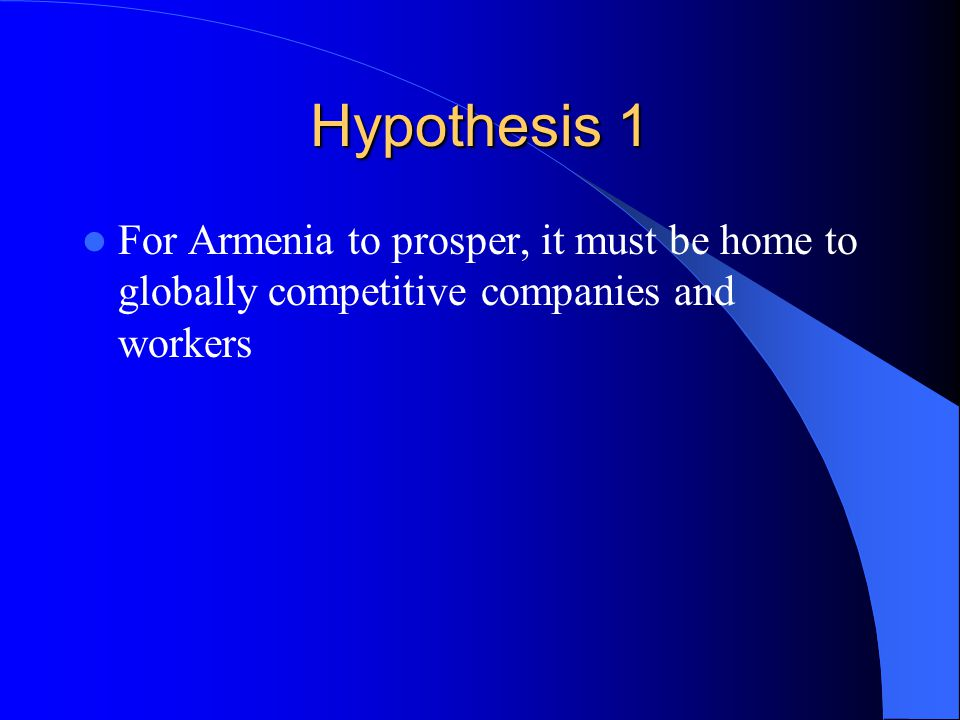 Hypothesis 1 For Armenia to prosper, it must be home to globally competitive companies and workers