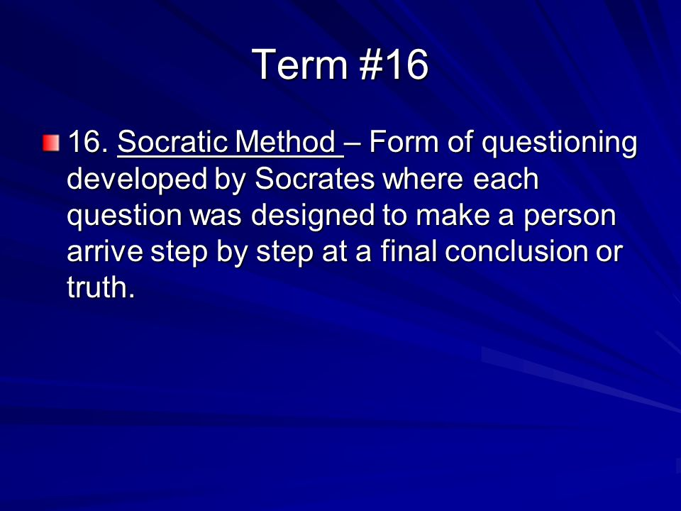 Term #16 16. Socratic Method – Form of questioning developed by Socrates where each question was designed to make a person arrive step by step at a fi