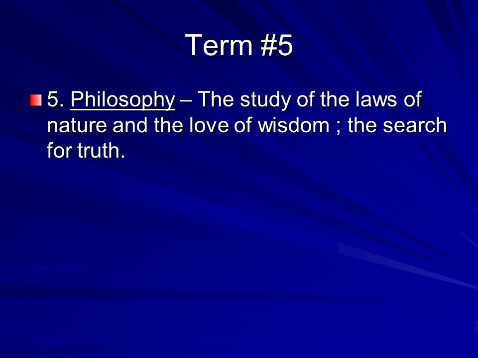 Term #5 5. Philosophy – The study of the laws of nature and the love of wisdom ; the search for truth.