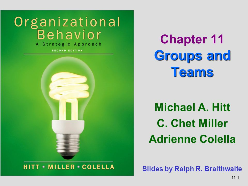 11-1 Michael A. Hitt C. Chet Miller Adrienne Colella Groups and Teams Chapter 11 Groups and Teams Slides by Ralph R. Braithwaite