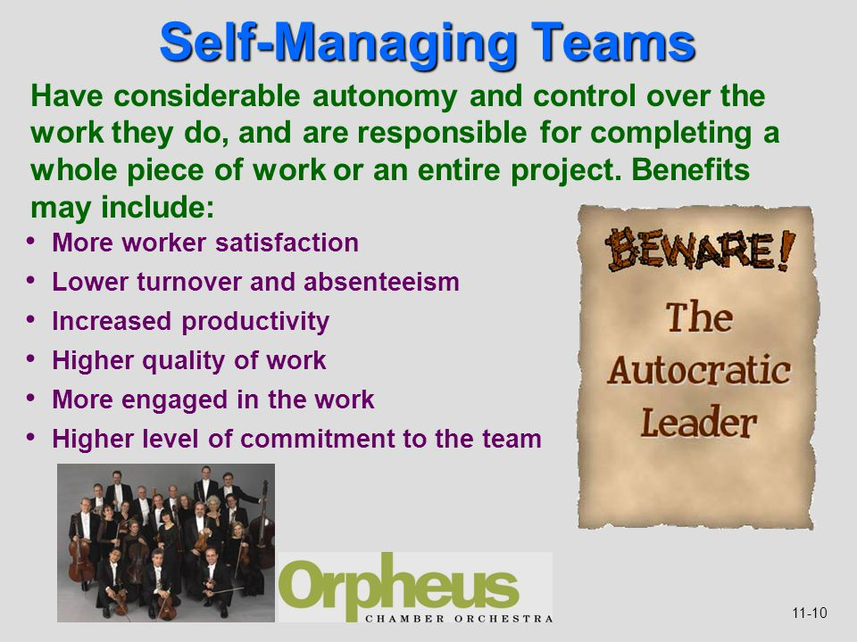 11-10 Self-Managing Teams Have considerable autonomy and control over the work they do, and are responsible for completing a whole piece of work or an