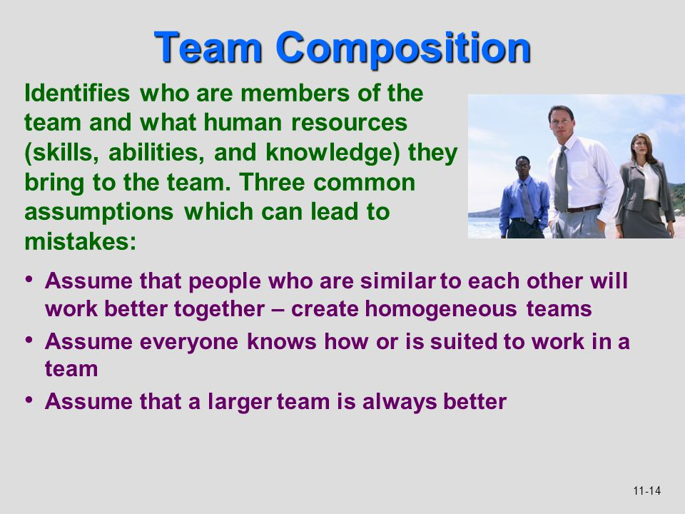 11-14 Team Composition Assume that people who are similar to each other will work better together – create homogeneous teams Assume everyone knows how