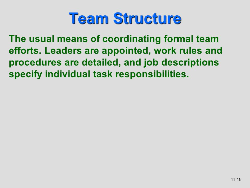 11-19 Team Structure The usual means of coordinating formal team efforts. Leaders are appointed, work rules and procedures are detailed, and job descr