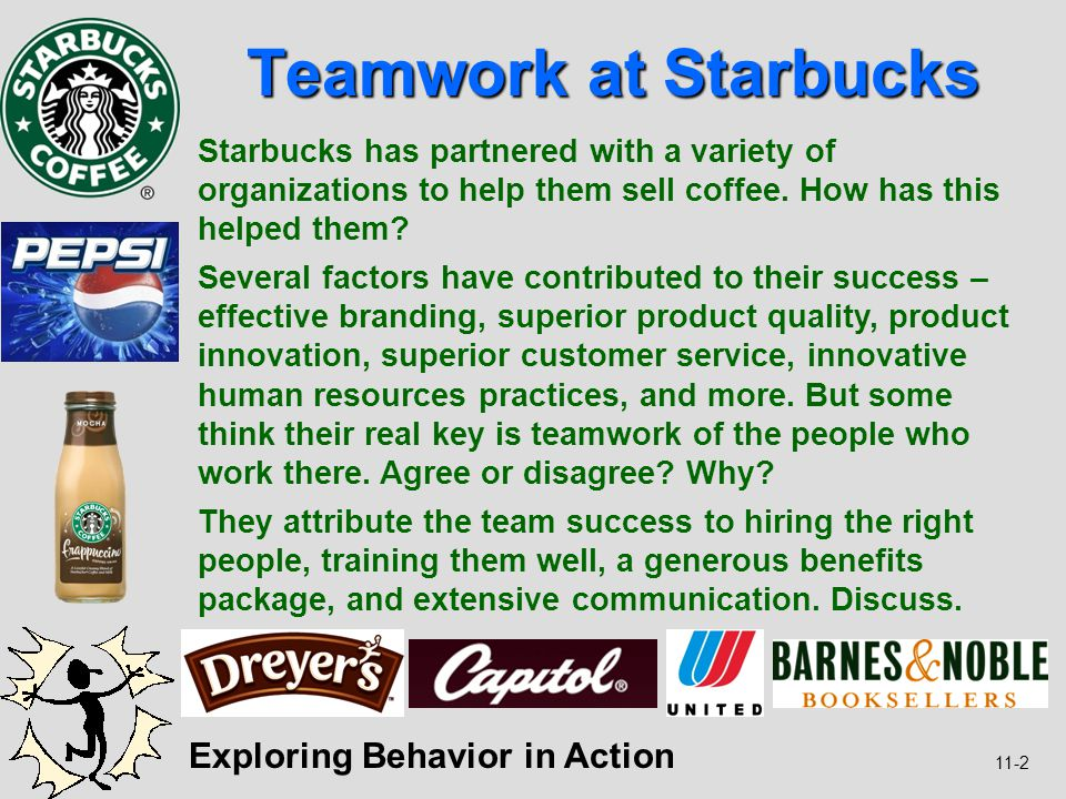 11-2 Teamwork at Starbucks Exploring Behavior in Action Starbucks has partnered with a variety of organizations to help them sell coffee. How has this