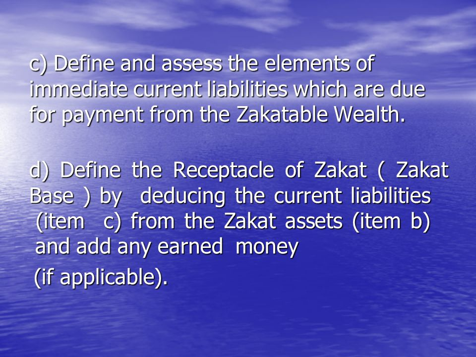 c) Define and assess the elements of immediate current liabilities which are due for payment from the Zakatable Wealth. c) Define and assess the eleme
