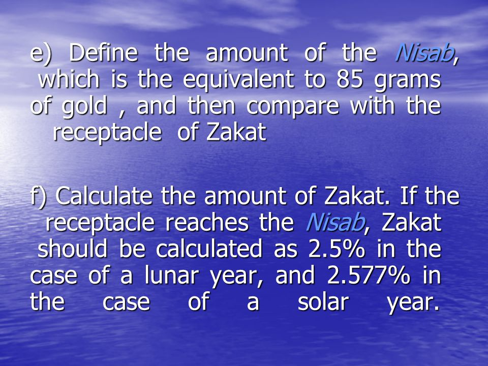 e) Define the amount of the Nisab, which is the equivalent to 85 grams of gold, and then compare with the receptacle of Zakat f) Calculate the amount
