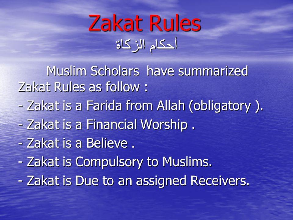 Zakat Rules أحكام الزكاة Muslim Scholars have summarized Zakat Rules as follow : Muslim Scholars have summarized Zakat Rules as follow : - Zakat is a Farida from Allah (obligatory ).